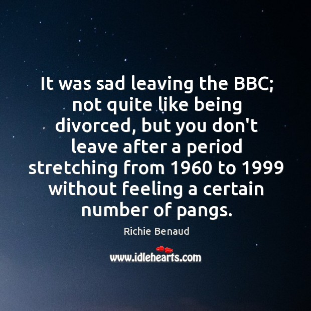 It was sad leaving the BBC; not quite like being divorced, but Image