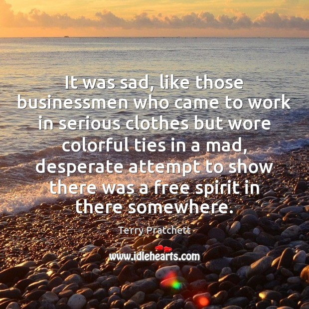 It was sad, like those businessmen who came to work in serious Image
