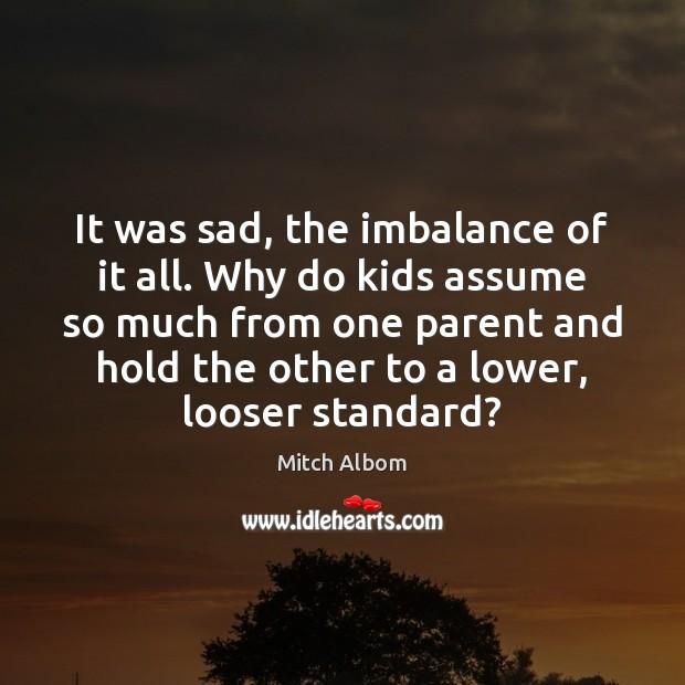 It was sad, the imbalance of it all. Why do kids assume Mitch Albom Picture Quote