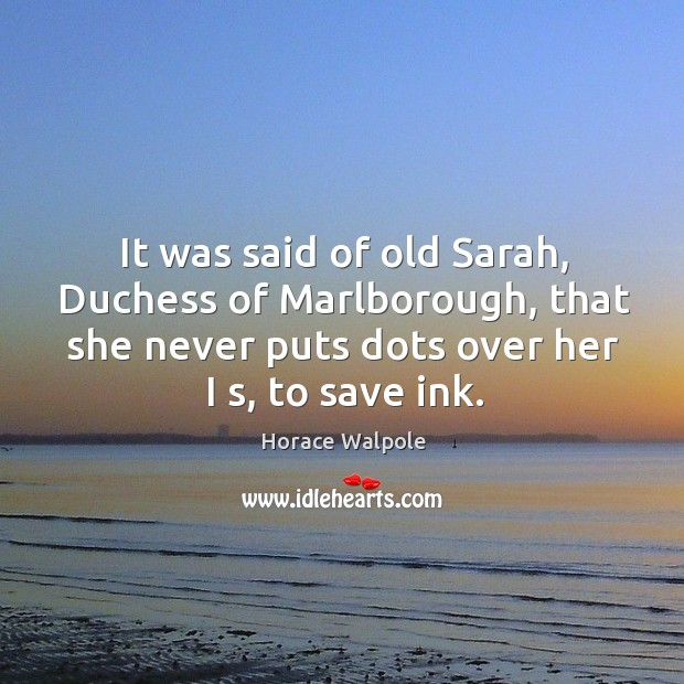 Image, It was said of old sarah, duchess of marlborough, that she never puts dots over her I s, to save ink.