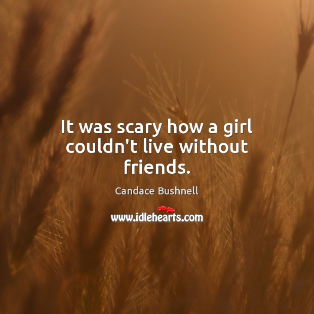 It was scary how a girl couldn't live without friends. Candace Bushnell Picture Quote