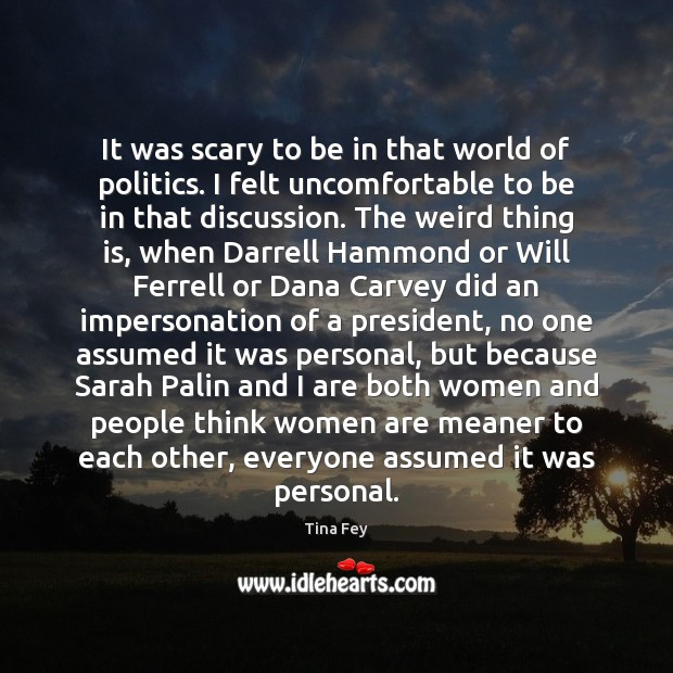 It was scary to be in that world of politics. I felt Image