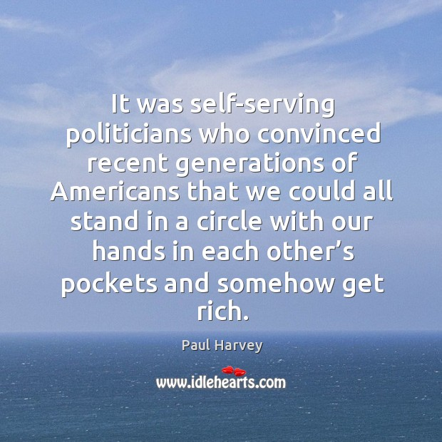 It was self-serving politicians who convinced recent generations of Americans that we Paul Harvey Picture Quote