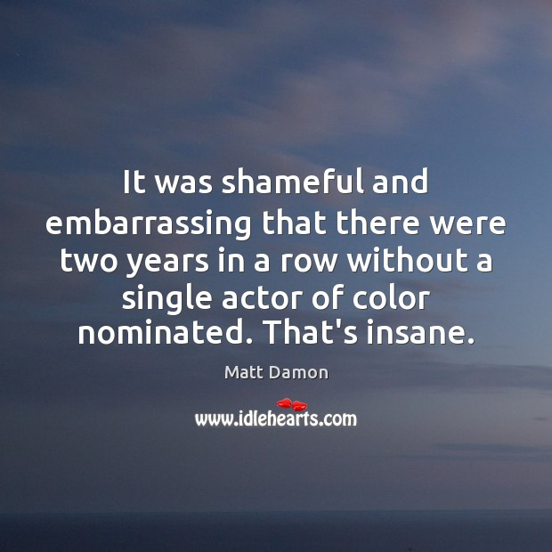 It was shameful and embarrassing that there were two years in a Matt Damon Picture Quote