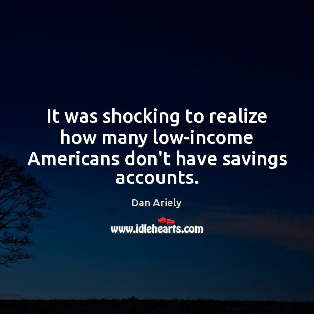 It was shocking to realize how many low-income Americans don't have savings accounts. Dan Ariely Picture Quote