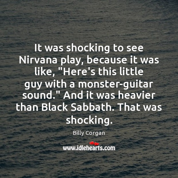 """It was shocking to see Nirvana play, because it was like, """"Here's Billy Corgan Picture Quote"""