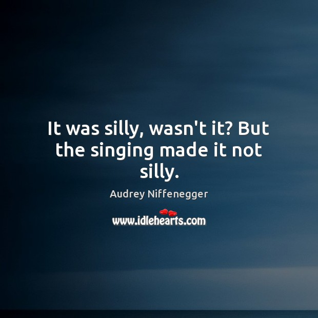 It was silly, wasn't it? But the singing made it not silly. Image