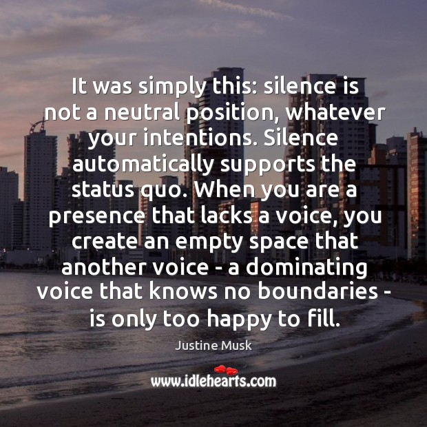 It was simply this: silence is not a neutral position, whatever your Justine Musk Picture Quote