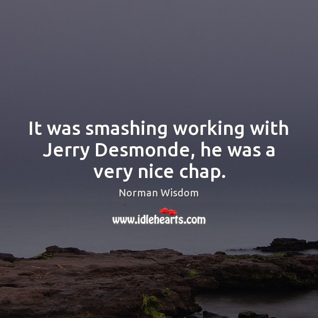 It was smashing working with Jerry Desmonde, he was a very nice chap. Norman Wisdom Picture Quote