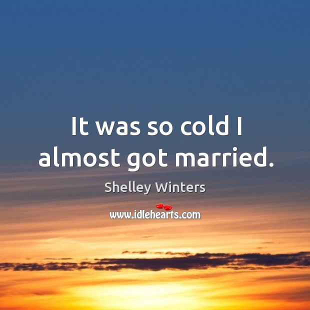 It was so cold I almost got married. Image