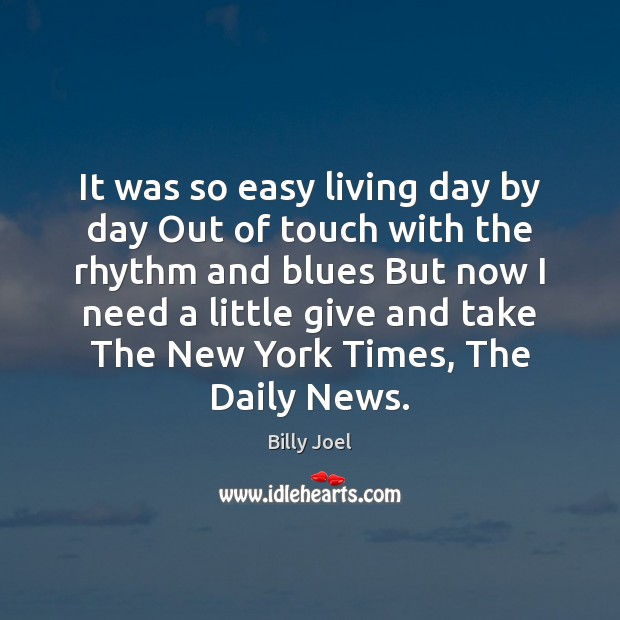 It was so easy living day by day Out of touch with Billy Joel Picture Quote