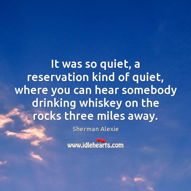 It was so quiet, a reservation kind of quiet, where you can Sherman Alexie Picture Quote