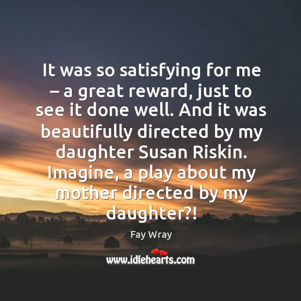 It was so satisfying for me – a great reward, just to see it done well. Fay Wray Picture Quote