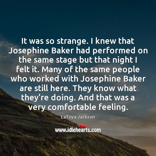 It was so strange. I knew that Josephine Baker had performed on LaToya Jackson Picture Quote