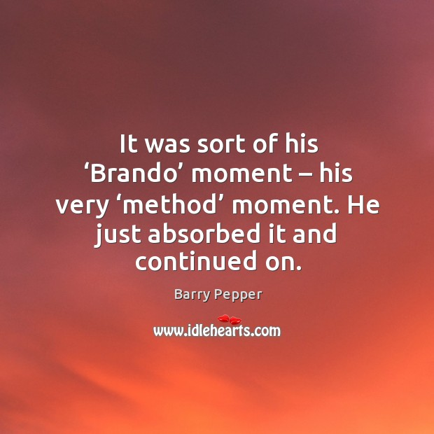 It was sort of his 'brando' moment – his very 'method' moment. He just absorbed it and continued on. Image
