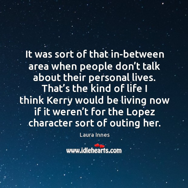 It was sort of that in-between area when people don't talk about their personal lives. Laura Innes Picture Quote