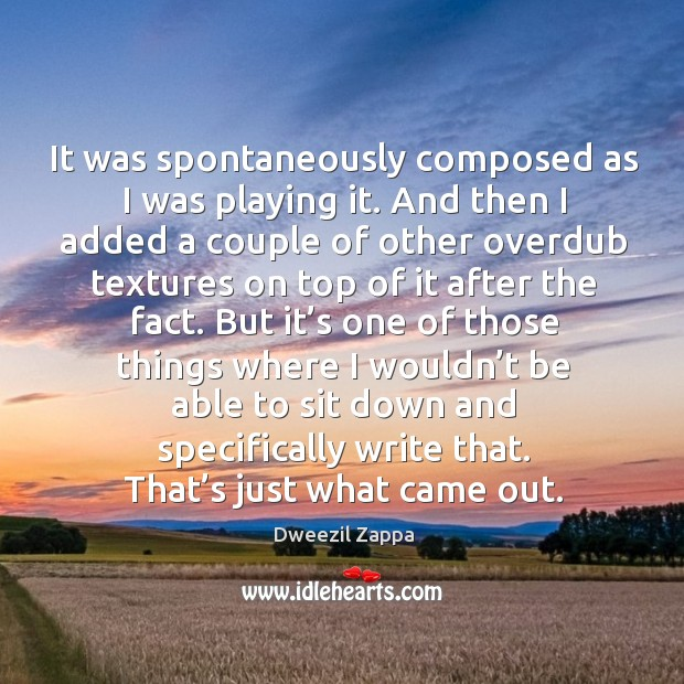 It was spontaneously composed as I was playing it. Dweezil Zappa Picture Quote