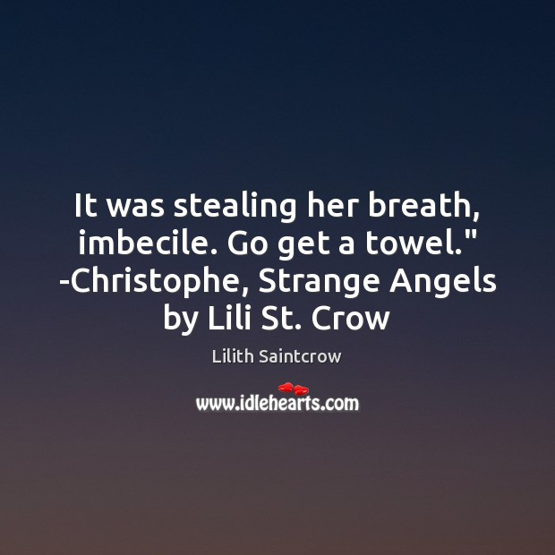 """It was stealing her breath, imbecile. Go get a towel."""" -Christophe, Strange Lilith Saintcrow Picture Quote"""