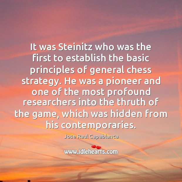 It was Steinitz who was the first to establish the basic principles Jose Raul Capablanca Picture Quote