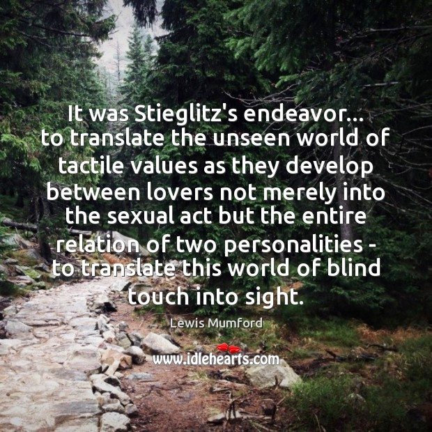 It was Stieglitz's endeavor… to translate the unseen world of tactile values Lewis Mumford Picture Quote