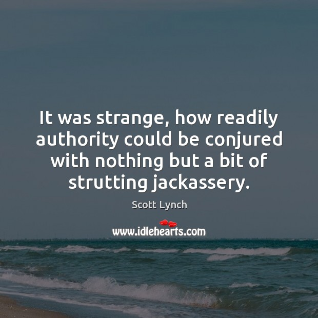 It was strange, how readily authority could be conjured with nothing but Scott Lynch Picture Quote