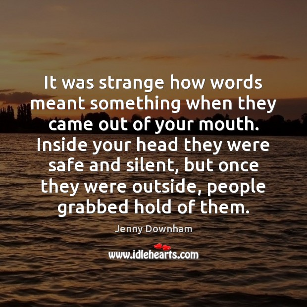 It was strange how words meant something when they came out of Jenny Downham Picture Quote