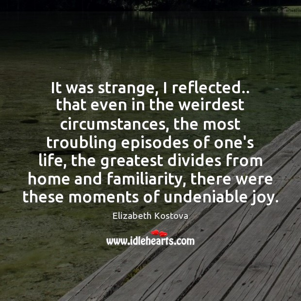It was strange, I reflected.. that even in the weirdest circumstances, the Elizabeth Kostova Picture Quote