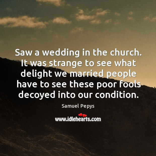 It was strange to see what delight we married people have to see these poor fools decoyed into our condition. Image