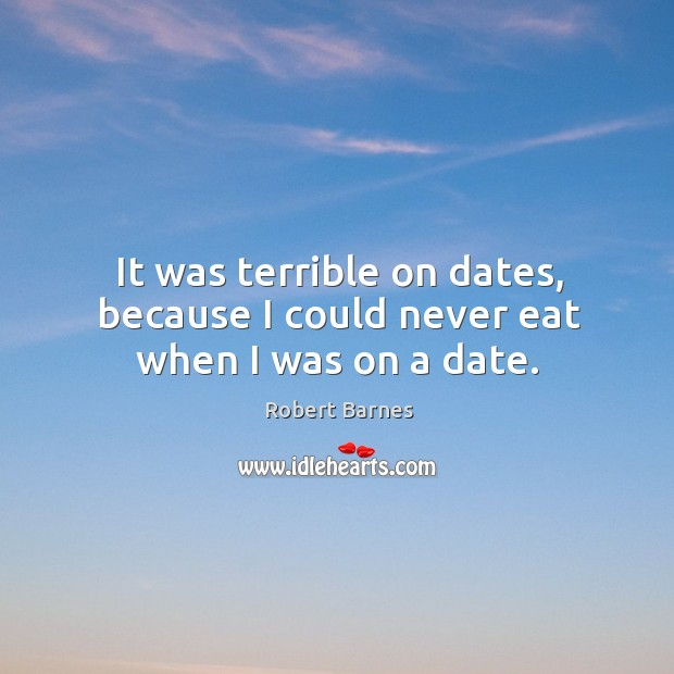It was terrible on dates, because I could never eat when I was on a date. Image