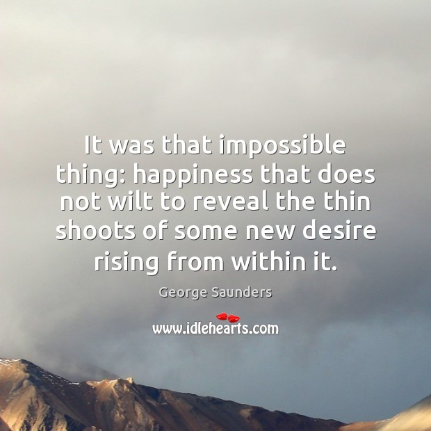 It was that impossible thing: happiness that does not wilt to reveal George Saunders Picture Quote