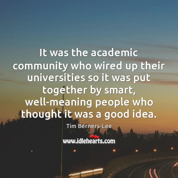 It was the academic community who wired up their universities so it Tim Berners-Lee Picture Quote