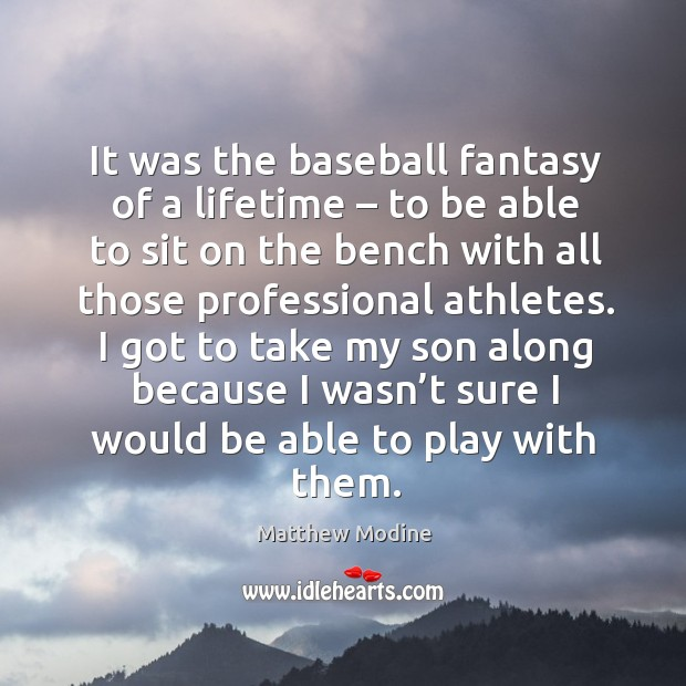 It was the baseball fantasy of a lifetime – to be able to sit on the bench with all those professional athletes. Matthew Modine Picture Quote