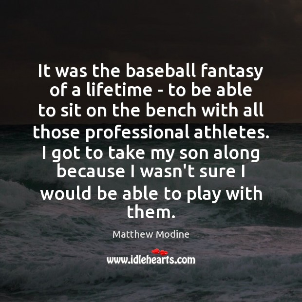 It was the baseball fantasy of a lifetime – to be able Matthew Modine Picture Quote