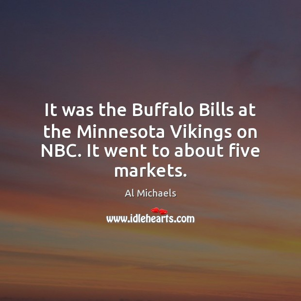 It was the Buffalo Bills at the Minnesota Vikings on NBC. It went to about five markets. Al Michaels Picture Quote