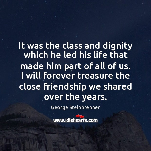 It was the class and dignity which he led his life that George Steinbrenner Picture Quote