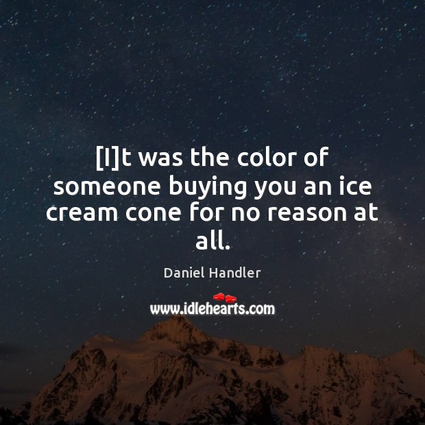 [I]t was the color of someone buying you an ice cream cone for no reason at all. Daniel Handler Picture Quote