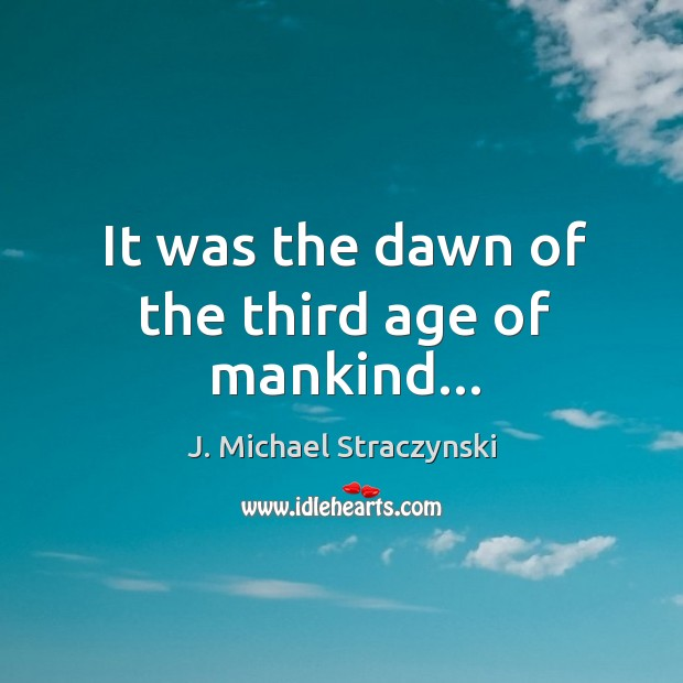 It was the dawn of the third age of mankind… J. Michael Straczynski Picture Quote