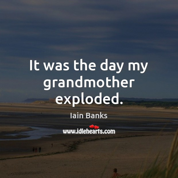 It was the day my grandmother exploded. Image