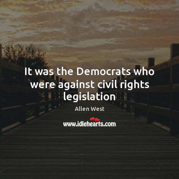 It was the Democrats who were against civil rights legislation Image