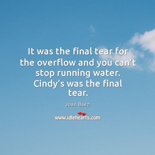 It was the final tear for the overflow and you can't stop running water. Cindy's was the final tear. Image