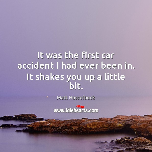 It was the first car accident I had ever been in. It shakes you up a little bit. Image