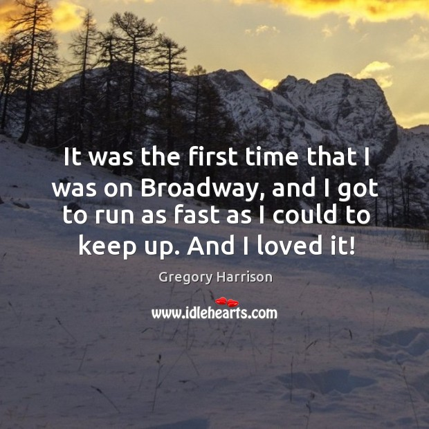 It was the first time that I was on broadway, and I got to run as fast as I could to keep up. And I loved it! Image