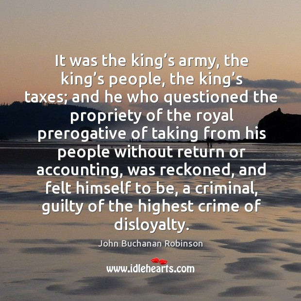 It was the king's army, the king's people, the king's taxes; and he who questioned the Image