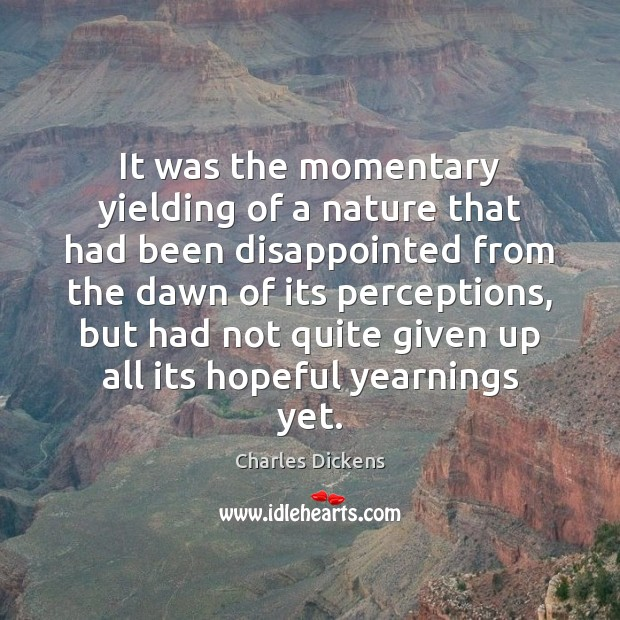 It was the momentary yielding of a nature that had been disappointed Charles Dickens Picture Quote