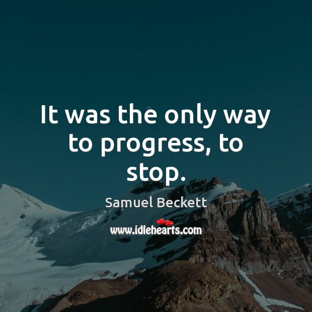 It was the only way to progress, to stop. Samuel Beckett Picture Quote