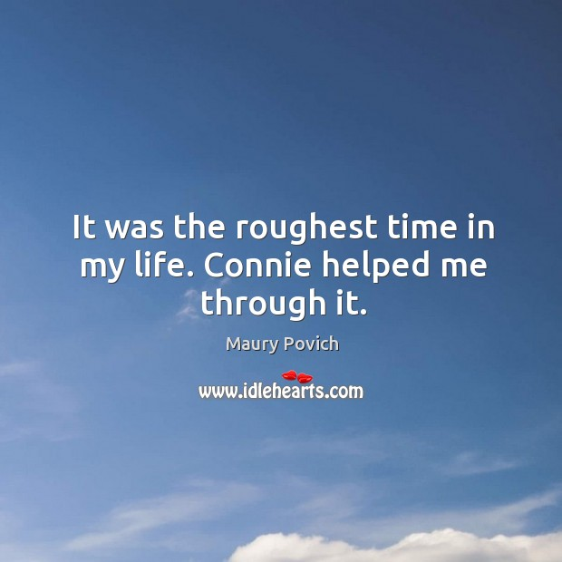 It was the roughest time in my life. Connie helped me through it. Image