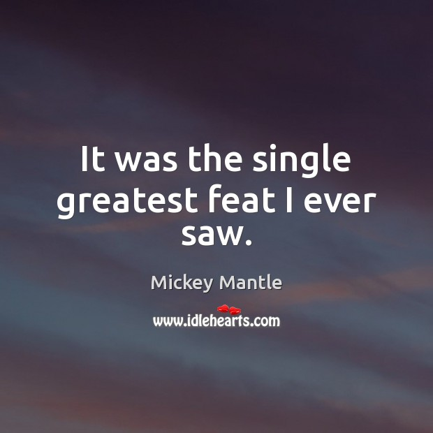 It was the single greatest feat I ever saw. Mickey Mantle Picture Quote