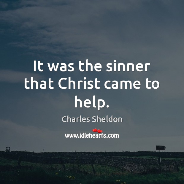 It was the sinner that Christ came to help. Image