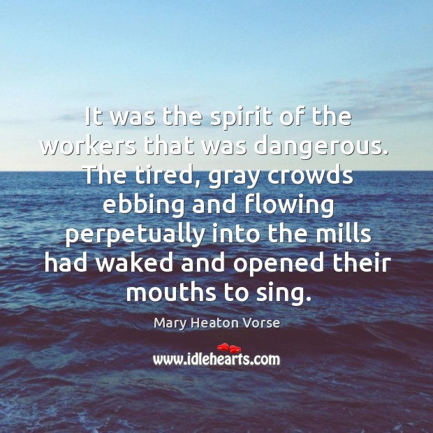 It was the spirit of the workers that was dangerous.  The tired, Mary Heaton Vorse Picture Quote