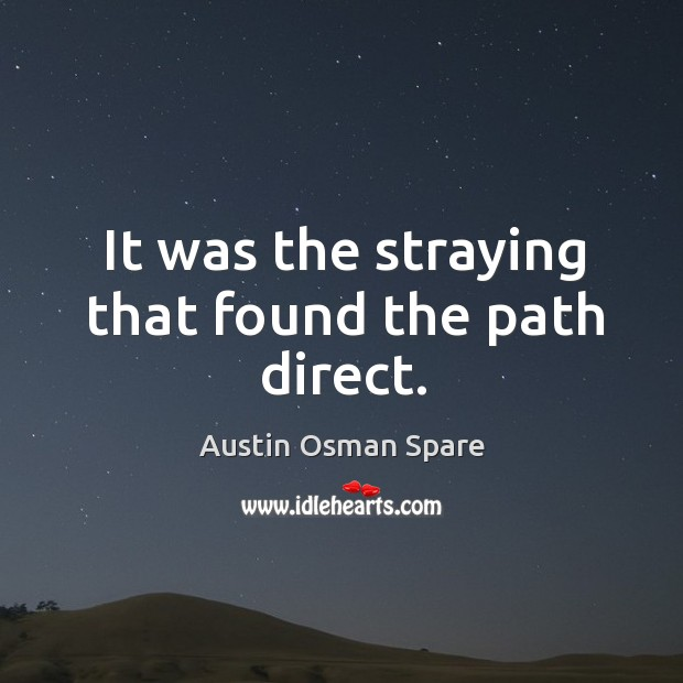 It was the straying that found the path direct. Image